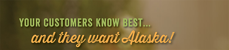 Your customers know best, and they want Alaska.